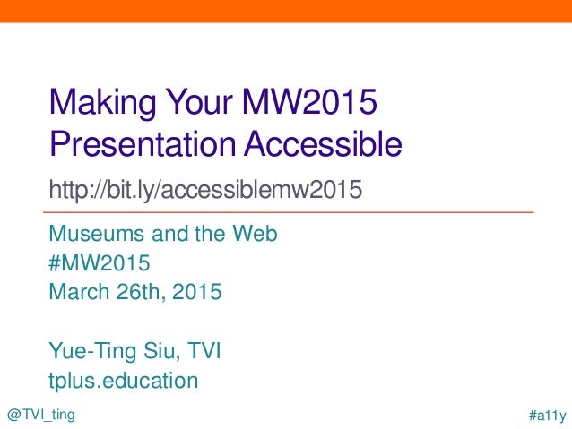 @TVI_ting #a11y Making Your MW2015 Presentation Accessible http://bit.ly/accessiblemw2015 Museums and the Web #MW2015 Marc...