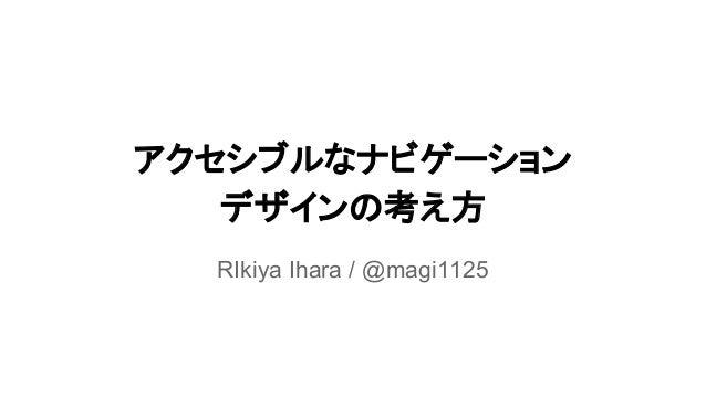 アクセシブルなナビゲーション デザインの考え方 RIkiya Ihara / @magi1125