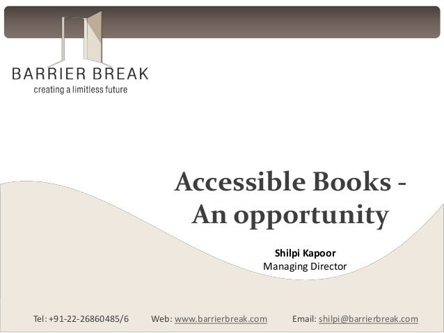Accessible Books An opportunity Shilpi Kapoor Managing Director  Tel: +91-22-26860485/6  Web: www.barrierbreak.com  Email:...
