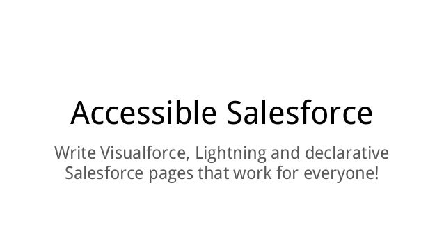 Accessible Salesforce Write Visualforce, Lightning and declarative Salesforce pages that work for everyone!