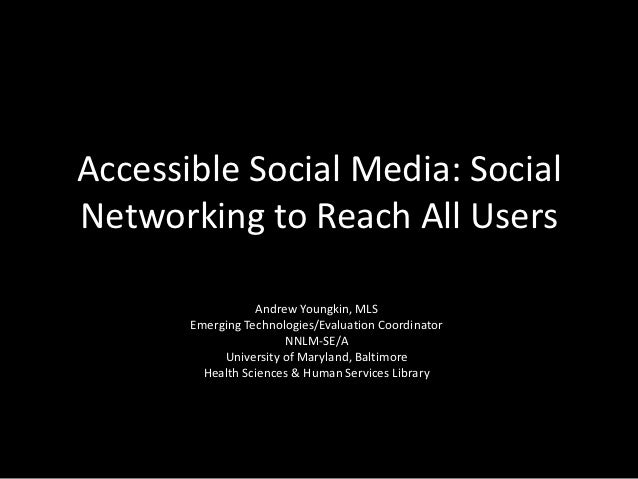 Accessible Social Media: SocialNetworking to Reach All Users                  Andrew Youngkin, MLS       Emerging Technolo...