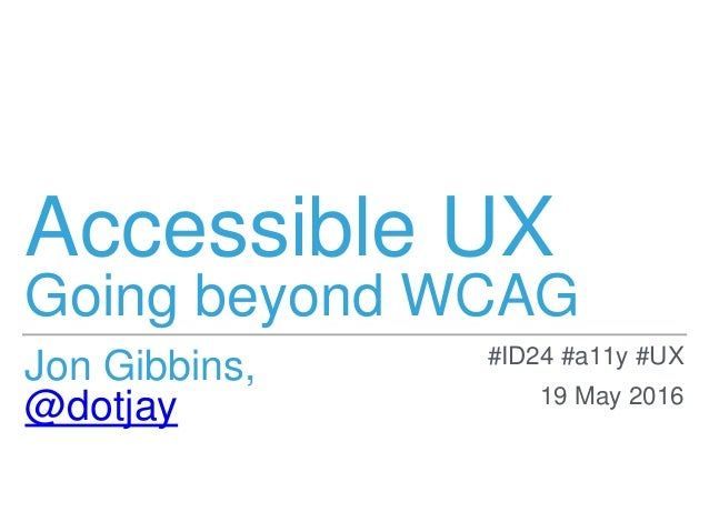 Accessible UX Going beyond WCAG Jon Gibbins, @dotjay #ID24 #a11y #UX 19 May 2016