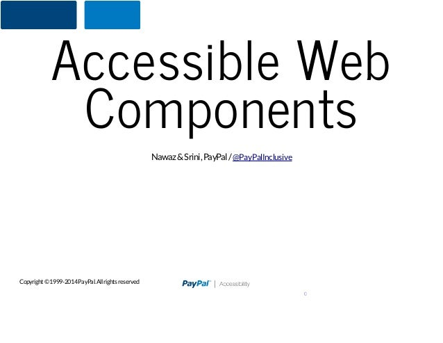 Accessible Web Components Nawaz & Srini, PayPal / @PayPalInclusive  Copyright © 1999-2014 PayPal. All rights reserved 0