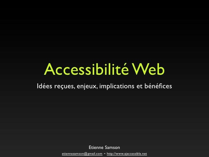 Accessibilité Web  Idées reçues, enjeux, implications et bénéfices                             Etienne Samson           eti...