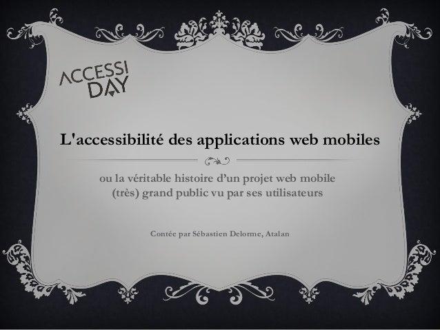 L'accessibilité des applications web mobiles ou la véritable histoire d'un projet web mobile (très) grand public vu par se...