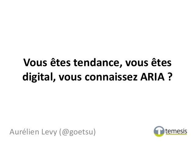 Vous êtes tendance, vous êtes digital, vous connaissez ARIA ? Aurélien Levy (@goetsu)