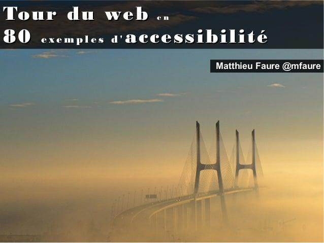 Tour du webTour du web e ne n 8080 e x e m p l e s d 'e x e m p l e s d ' accessibilitéaccessibilité Matthieu FaureMatthie...