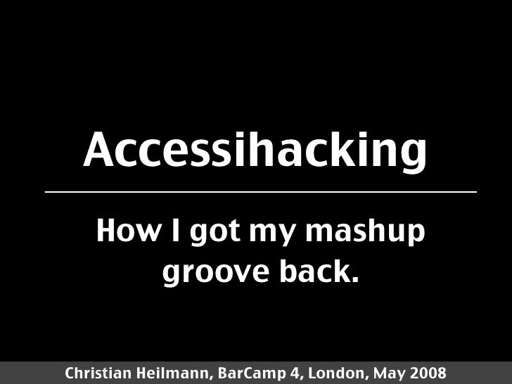 Accessihacking    How I got my mashup       groove back.   Christian Heilmann, BarCamp 4, London, May 2008