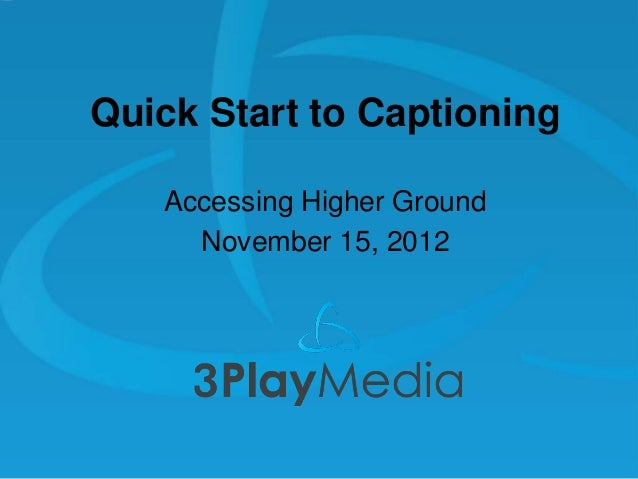 Quick Start to Captioning Accessing Higher Ground November 15, 2012