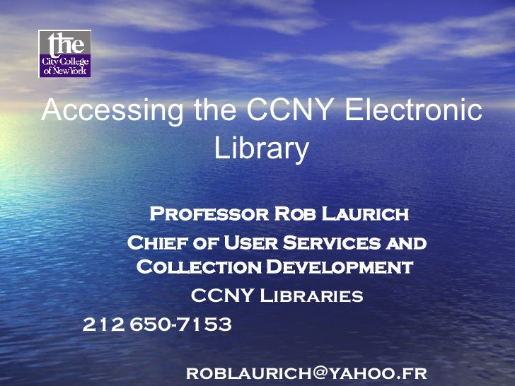 Accessing the CCNY Electronic Library Professor Rob Laurich Chief of User Services and Collection Development   CCNY Libra...