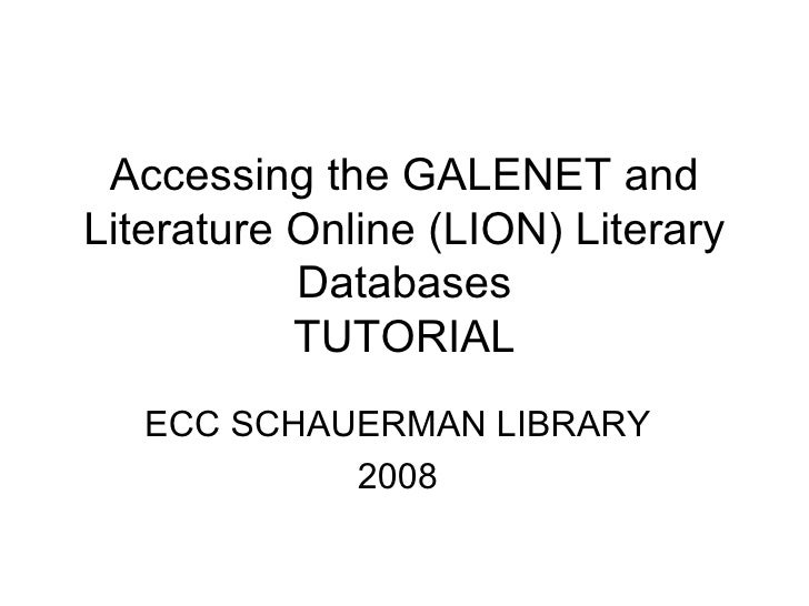 Accessing the GALENET and Literature Online (LION) Literary Databases TUTORIAL ECC SCHAUERMAN LIBRARY 2008