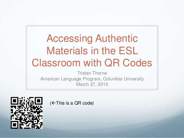Accessing Authentic Materials in the ESL Classroom with QR Codes Tristan Thorne American Language Program, Columbia Univer...