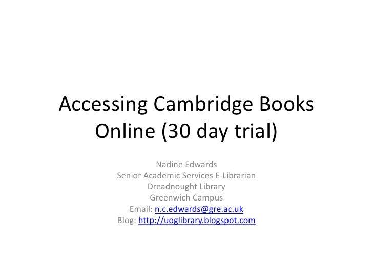 Accessing Cambridge Books Online (30 day trial)<br />Nadine Edwards<br />Senior Academic Services E-Librarian<br />Dreadno...