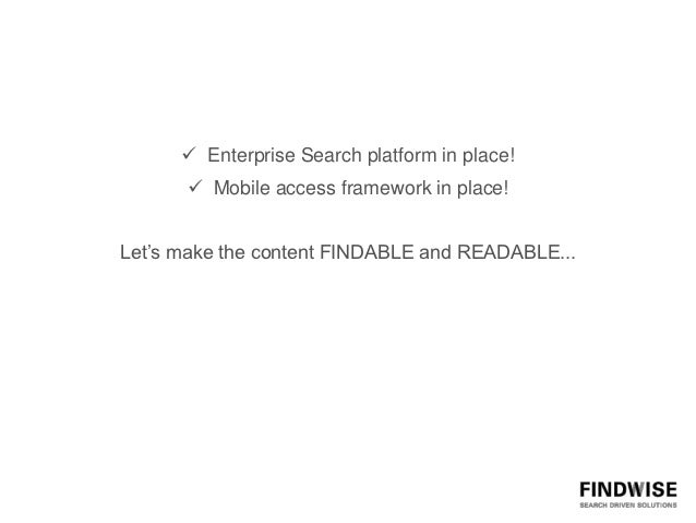 Enterprise Search platform in place!       Mobile access framework in place!Let's make the content FINDABLE and READABL...