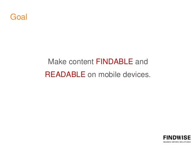 Goal       Make content FINDABLE and       READABLE on mobile devices.