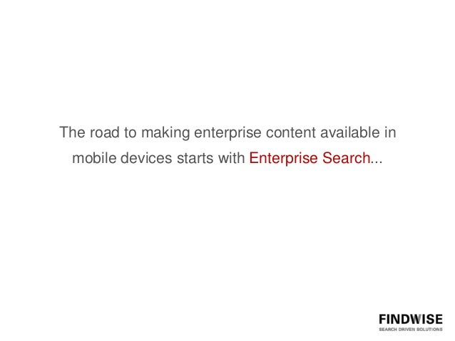 The road to making enterprise content available in mobile devices starts with Enterprise Search...