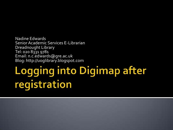 Logging into Digimap after registration<br />Nadine Edwards<br />Senior Academic Services E-Librarian<br />Dreadnought Lib...
