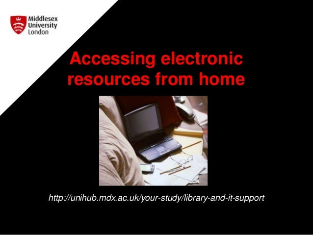 Accessing electronic resources from home http://unihub.mdx.ac.uk/your-study/library-and-it-support