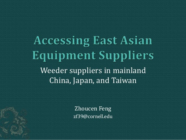 Weeder suppliers in mainland China, Japan, and Taiwan Zhoucen Feng zf39@cornell.edu