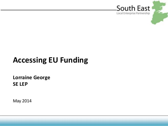 Accessing EU Funding Lorraine George SE LEP May 2014