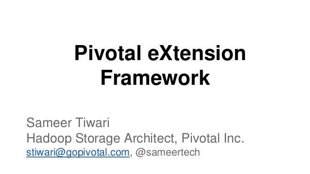 Pivotal eXtension Framework Sameer Tiwari Hadoop Storage Architect, Pivotal Inc. stiwari@gopivotal.com, @sameertech