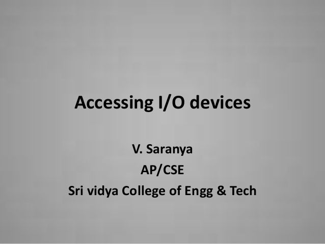 Accessing I/O devices           V. Saranya             AP/CSESri vidya College of Engg & Tech