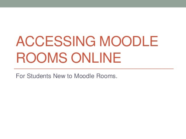 ACCESSING MOODLE ROOMS ONLINE For Students New to Moodle Rooms.