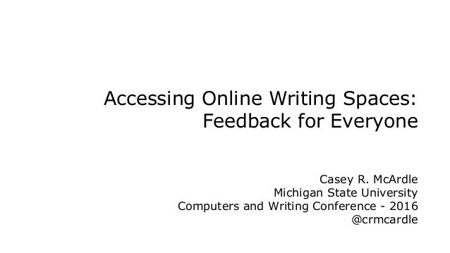 Accessing Online Writing Spaces: Feedback for Everyone Casey R. McArdle Michigan State University Computers and Writing Co...