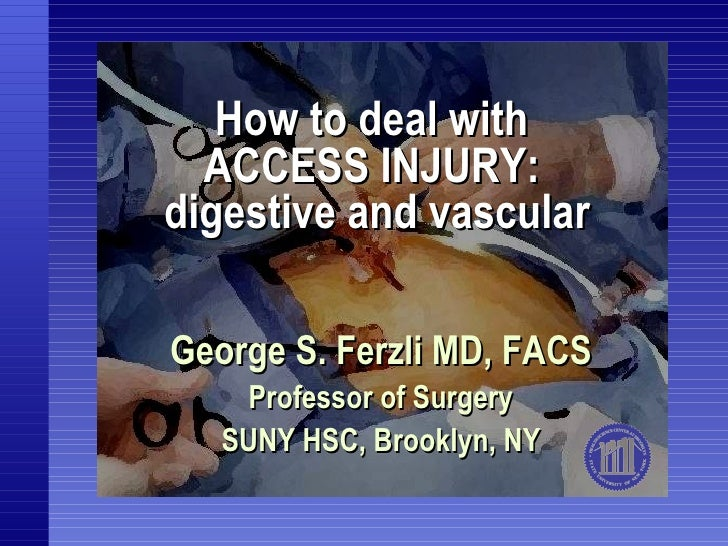How to deal with  ACCESS INJURY:  digestive and vascular George S. Ferzli MD, FACS Professor of Surgery SUNY HSC, Brooklyn...