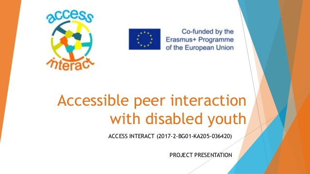 Accessible peer interaction with disabled youth ACCESS INTERACT (2017-2-BG01-KA205-036420) PROJECT PRESENTATION