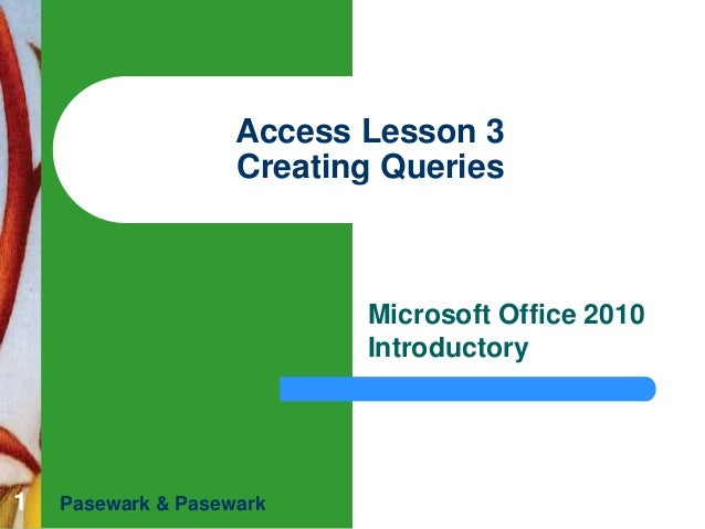 Access Lesson 3 Creating Queries  Microsoft Office 2010 Introductory  1  Pasewark & Pasewark