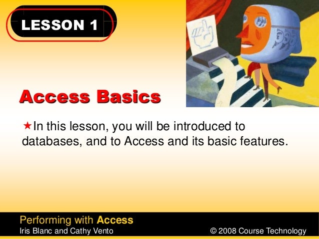 LESSON 1 Performing with Access Iris Blanc and Cathy Vento © 2008 Course Technology Access Basics In this lesson, you wil...