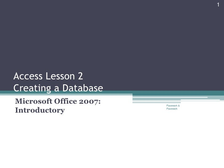 1Access Lesson 2Creating a DatabaseMicrosoft Office 2007:   Pasewark &Introductory             Pasewark