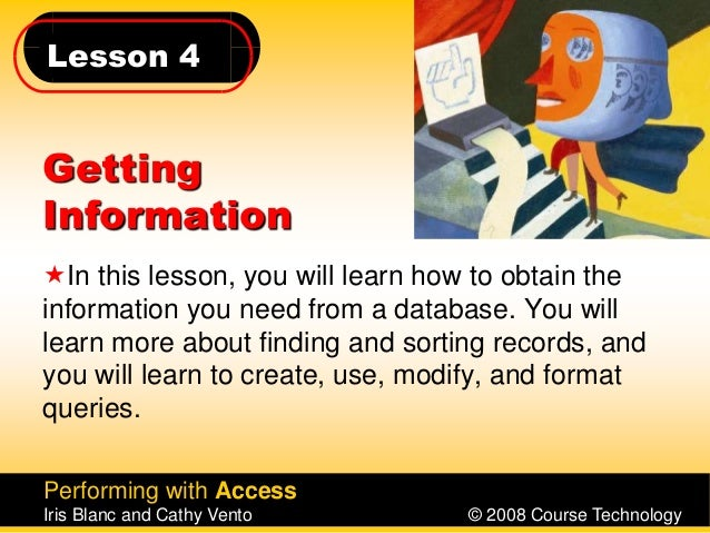 Lesson 4 Performing with Access Iris Blanc and Cathy Vento © 2008 Course Technology Getting Information In this lesson, y...
