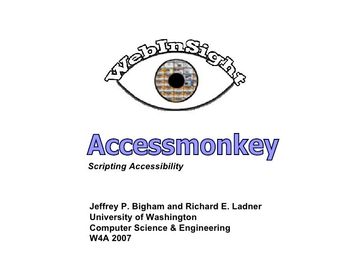 Accessmonkey Jeffrey P. Bigham and Richard E. Ladner University of Washington Computer Science & Engineering W4A 2007 Scri...