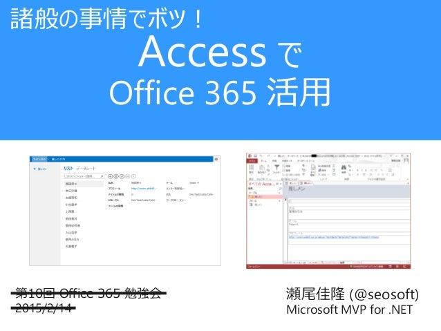 瀬尾佳隆 (@seosoft) Microsoft MVP for .NET 第10回 Office 365 勉強会 2015/2/14 Access で Office 365 活用 諸般の事情でボツ!