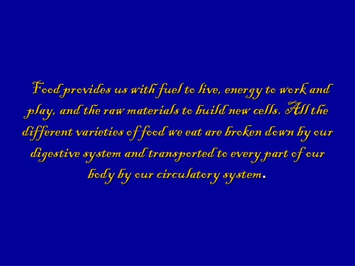 Food provides us with fuel to live, energy to work and play, and the raw materials to build new cells. All the different v...