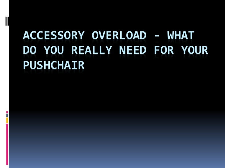 ACCESSORY OVERLOAD - WHATDO YOU REALLY NEED FOR YOURPUSHCHAIR