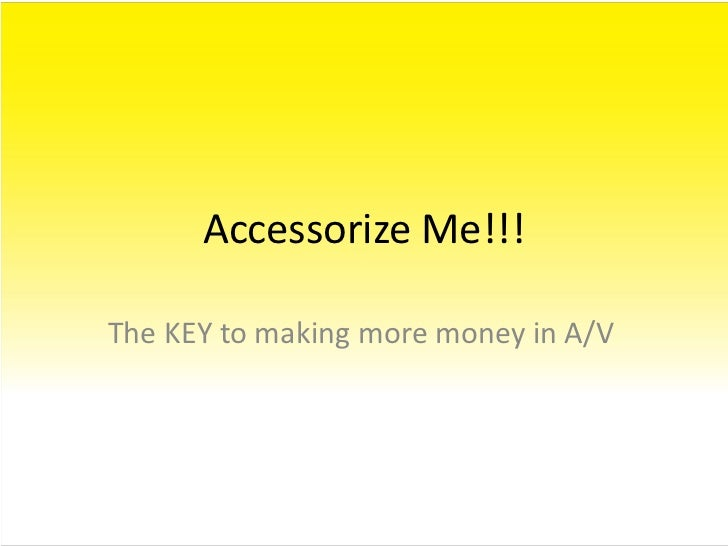 Accessorize Me!!!<br />The KEY to making more money in A/V<br />