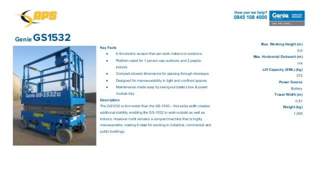 GS1532Genie Max. Working Height (m) 6.6 Max. Horizontal Outreach (m) n/a Lift Capacity (SWL) (kg) 272 Power Source Battery...