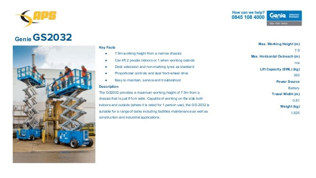 GS2032Genie Max. Working Height (m) 7.9 Max. Horizontal Outreach (m) n/a Lift Capacity (SWL) (kg) 363 Power Source Battery...