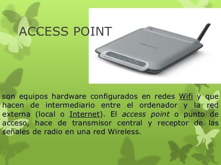 ACCESS POINTson equipos hardware configurados en redes Wifi y quehacen de intermediario entre el ordenador y la redexterna...