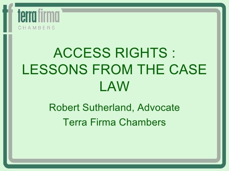 ACCESS RIGHTS :LESSONS FROM THE CASE         LAW   Robert Sutherland, Advocate     Terra Firma Chambers