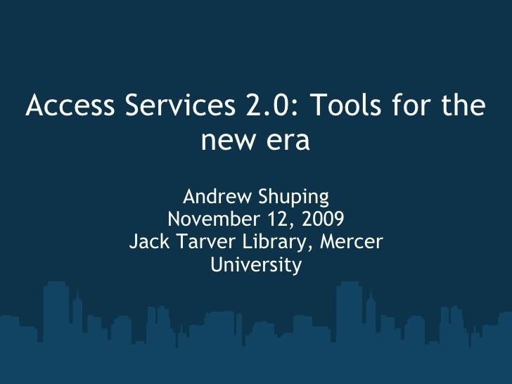 Access Services 2.0: Tools for the new era Andrew Shuping November 12, 2009 Jack Tarver Library, Mercer University