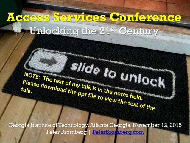 Access Services Conference Unlocking the 21st Century Georgia Institute of Technology, Atlanta Georgia, November 12, 2015 ...