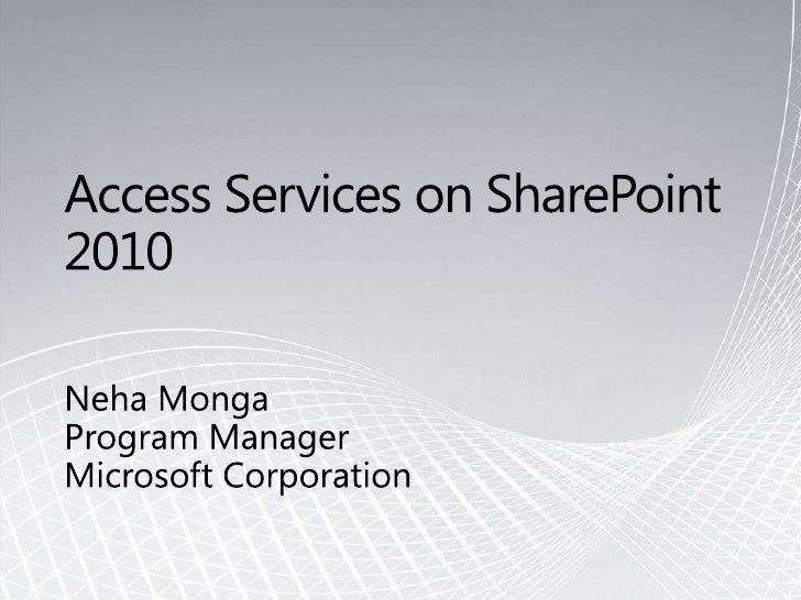Access Services on SharePoint 2010<br />Neha Monga <br />Program Manager<br />Microsoft Corporation<br />