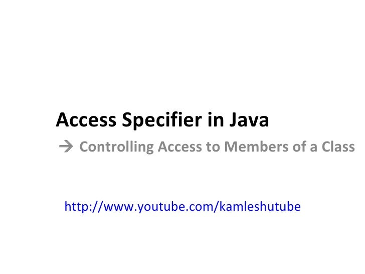 Access Specifier in Java    Controlling Access to Members of a Class http://www.youtube.com/kamleshutube