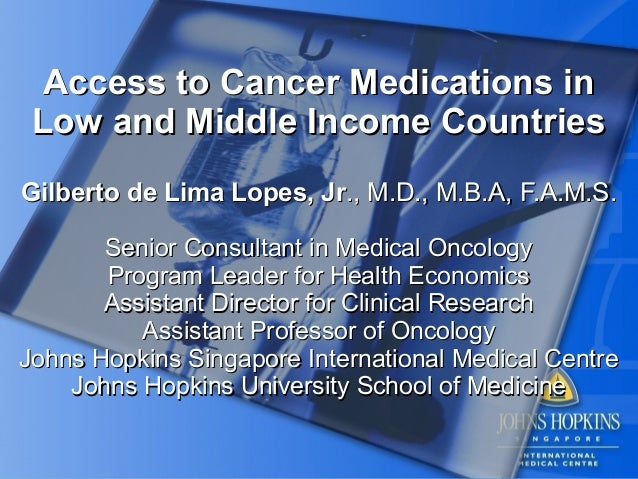Access to Cancer Medications in Low and Middle Income CountriesGilberto de Lima Lopes, Jr., M.D., M.B.A, F.A.M.S.       Se...