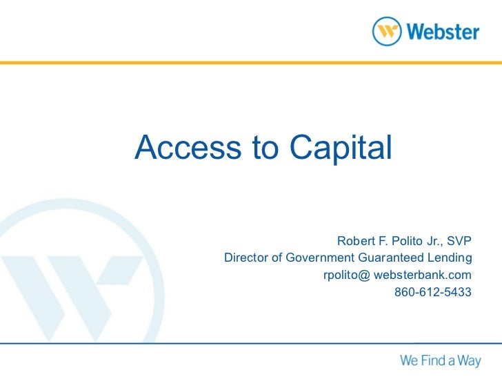 Access to Capital Robert F. Polito Jr., SVP Director of Government Guaranteed Lending rpolito@ websterbank.com 860-612-5433
