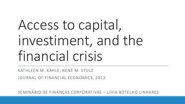Access to capital, investiment, and the financial crisis KATHLEEN M. KAHLE; RENÉ M. STULZ JOURNAL OF FINANCIAL ECONOMICS, ...